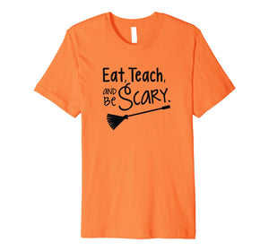 Eat, Teach, and Be Scary - Halloween Teacher Shirt