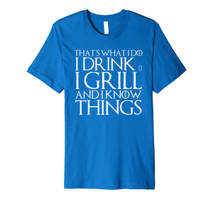 THAT'S WHAT I DO I DRINK & I GRILL AND I KNOW THINGS T-Shirt