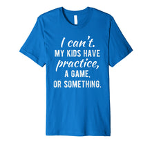 Load image into Gallery viewer, I Can't My Kids Have Practice A Game Or Something Shirt