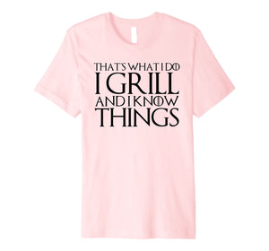 THAT'S WHAT I DO I GRILL AND I KNOW THINGS T-Shirt