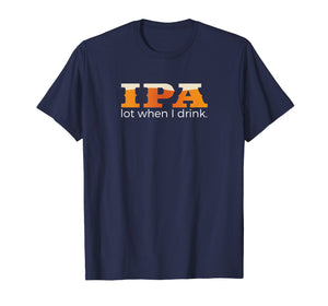 IPA Lot When I Drink - Funny Beer T Shirt