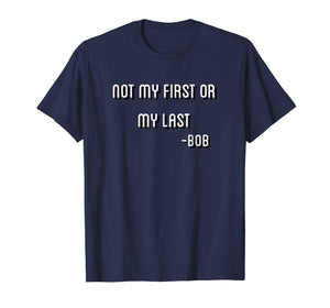 Not My First Or My Last Bob T Shirt Quote bamba