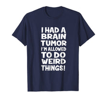 Load image into Gallery viewer, I Had A Brain Tumor Im Allowed To Do Weird Things Tshirt