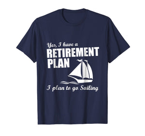 Yes, I Have A Retirement Plan I Plan to Go Sailing T-Shirt