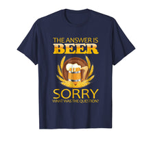 Load image into Gallery viewer, the answer is beer sorry what was the question ,beer t shirt
