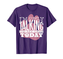 Load image into Gallery viewer, Dog Lover T-Shirt Gift I'M ONLY TALKING TO MY DOG TODAY