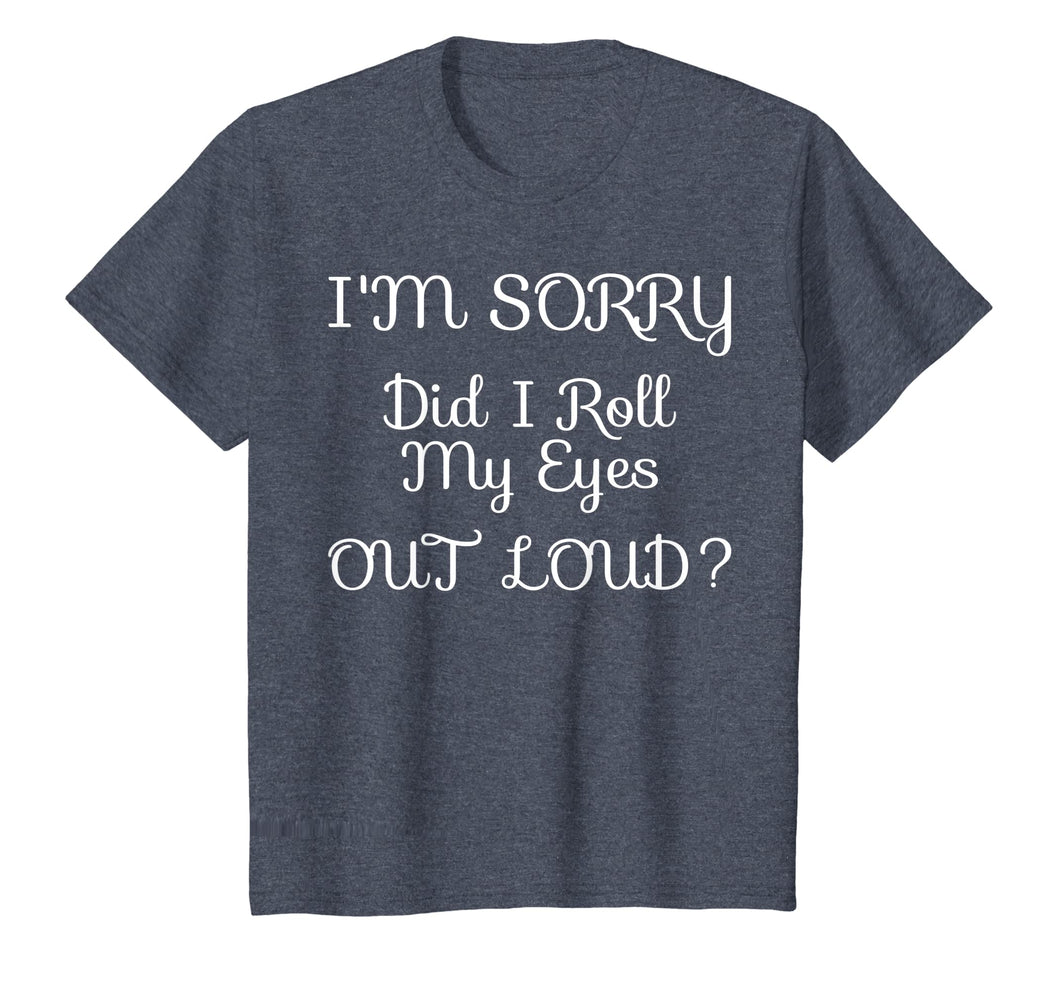 I'm Sorry Did I Roll My Eyes Out Loud Tshirt