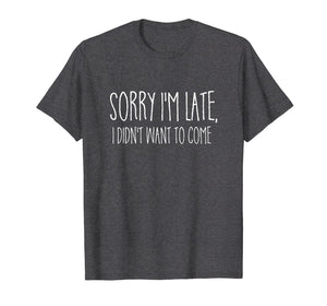 Sorry I'm Late I didn't Want to Come Shirt Funny Event Quote