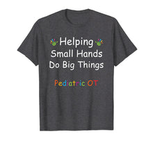 Load image into Gallery viewer, Helping Small Hands Do Big Things Shirt Pediatric OT Saying