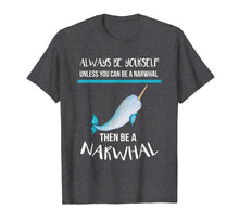 Load image into Gallery viewer, Always Be Yourself Unless You Can Be A Narwhal Funny Shirt T-Shirt