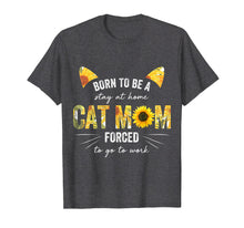 Load image into Gallery viewer, Born To Be Stay At Home Cat Mom Forced To Go To Work Shirt