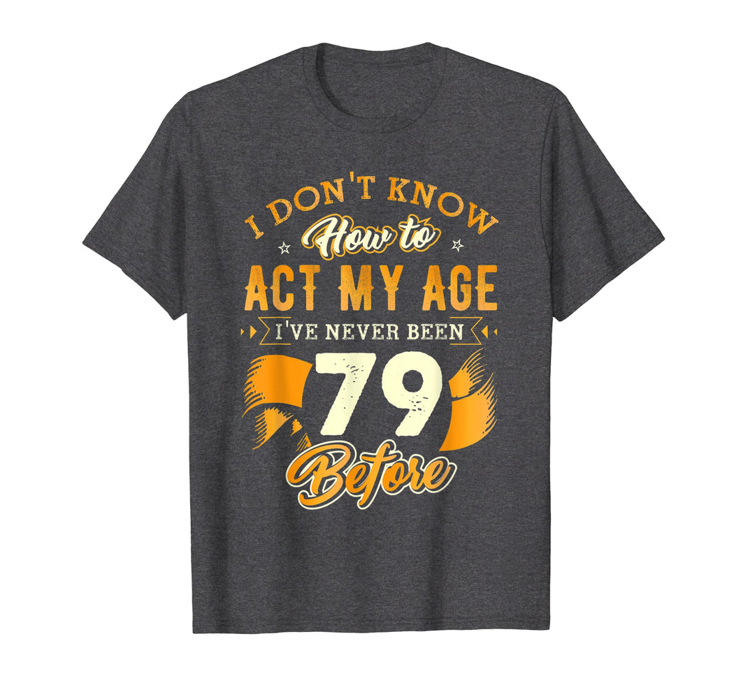 Don't Know How To Act My Age 79 Year Old 79th Birthday Shirt