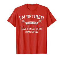Load image into Gallery viewer, I'm Retired You're Not, Have Fun At Work Tomorrow T-Shirt