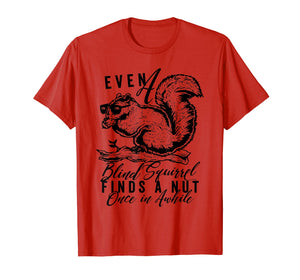 even a blind squirrel finds a nut once in awhile. t-shirt