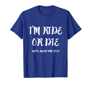 I'm Ride Or Die Until About 9PM Or So T-Shirt
