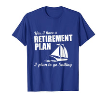 Load image into Gallery viewer, Yes, I Have A Retirement Plan I Plan to Go Sailing T-Shirt