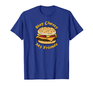 Stay Cheesy My Friends Cheeseburger T-Shirt