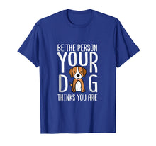 Load image into Gallery viewer, Be The Person Your Dog Thinks You Are. Funny dog T-shirt