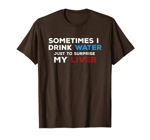 Sometimes I Drink - Water To Surprise My Liver Funny T Shirt