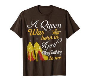 A Queen Was Born in April Happy Birthday To Me T-Shirt