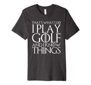 THAT'S WHAT I DO I PLAY GOLF AND I KNOW THINGS T-Shirt