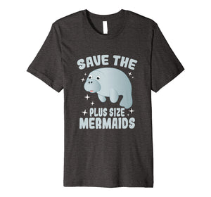 Save The Plus Size Mermaids Shirt - Funny Save Manatees Tee