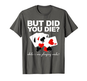 But Did You Die While I Was Playing Cards Nurse Tshirt Gifts