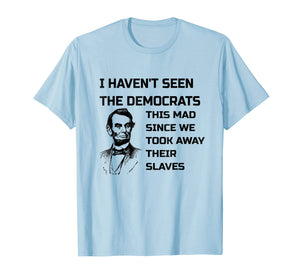 Abe Lincoln I Haven't Seen Democrats This Mad T-Shirt