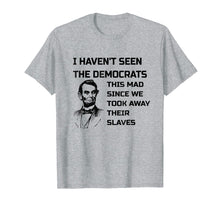 Load image into Gallery viewer, Abe Lincoln I Haven't Seen Democrats This Mad T-Shirt