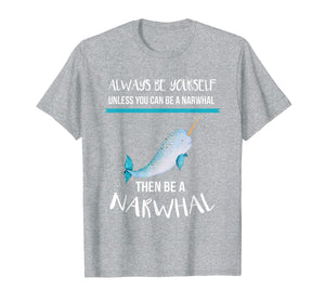 Always Be Yourself Unless You Can Be A Narwhal Funny Shirt T-Shirt