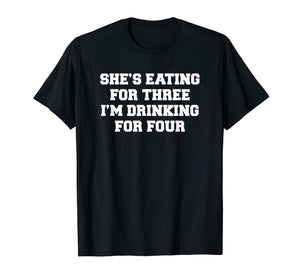 Mens She's eating for three I'm drinking for four t-shirt