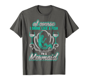 Of Course I Drink Like A Fish I'm A Mermaid T-Shirt