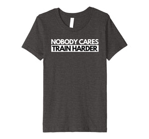 Nobody Cares Train Harder Fitness Motivation T-Shirt