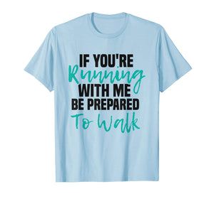 If You're Running With Me Be Prepared To Walk - Gym Shirt
