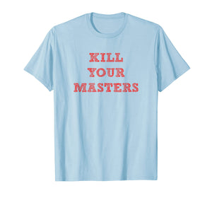 Kill Your Masters Funny T Shirt Gift Men Women Kids