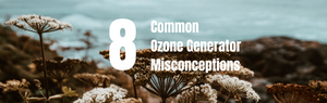 8 Common Ozone Generator Misconceptions