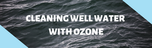 How to Clean Well Water with Ozone Generator