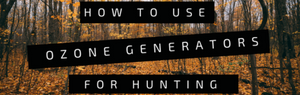 How to Use Ozone Generator For Hunting