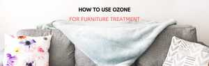 How to Use Ozone for Furniture Treatment