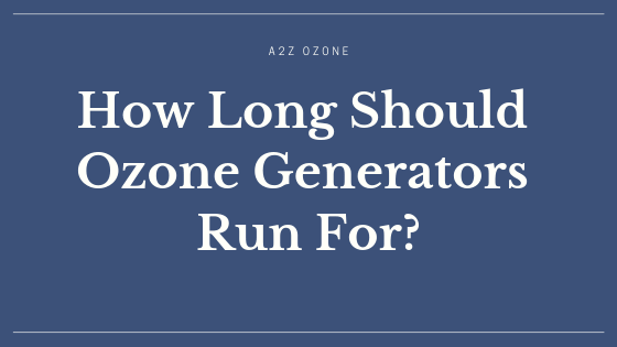 How Long Should Ozone Generators Run For?
