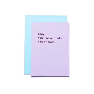 Stay. You'll never make new friends. - Print Matters!