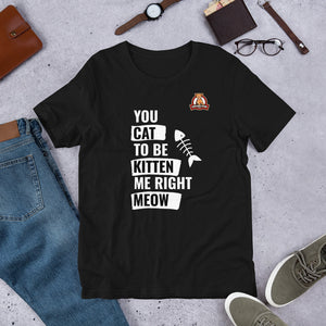 You cat to be kitten me right meow.. Unisex T-Shirt