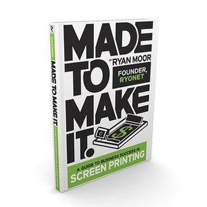 Made to Make It Book, A Guide to Screen Printing Success by Ryan Moor | ScreenPrinting.com
