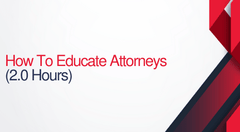 How To Educate Attorneys - 2 hours (.2 CEUs)