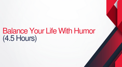 Balance Your Life With Humor - 4.5 hours (.45 CEUs)