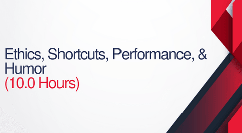 Ethics, Shortcuts, Performance, and Humor - 10 Hours (1.0 CEUs)