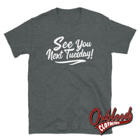 See You Next Tuesday Tshirt - Funny Cunt Shirts Dark Heather / S