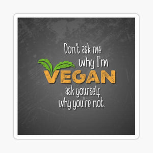 Don't Ask Me Why I'm Vegan Sticker