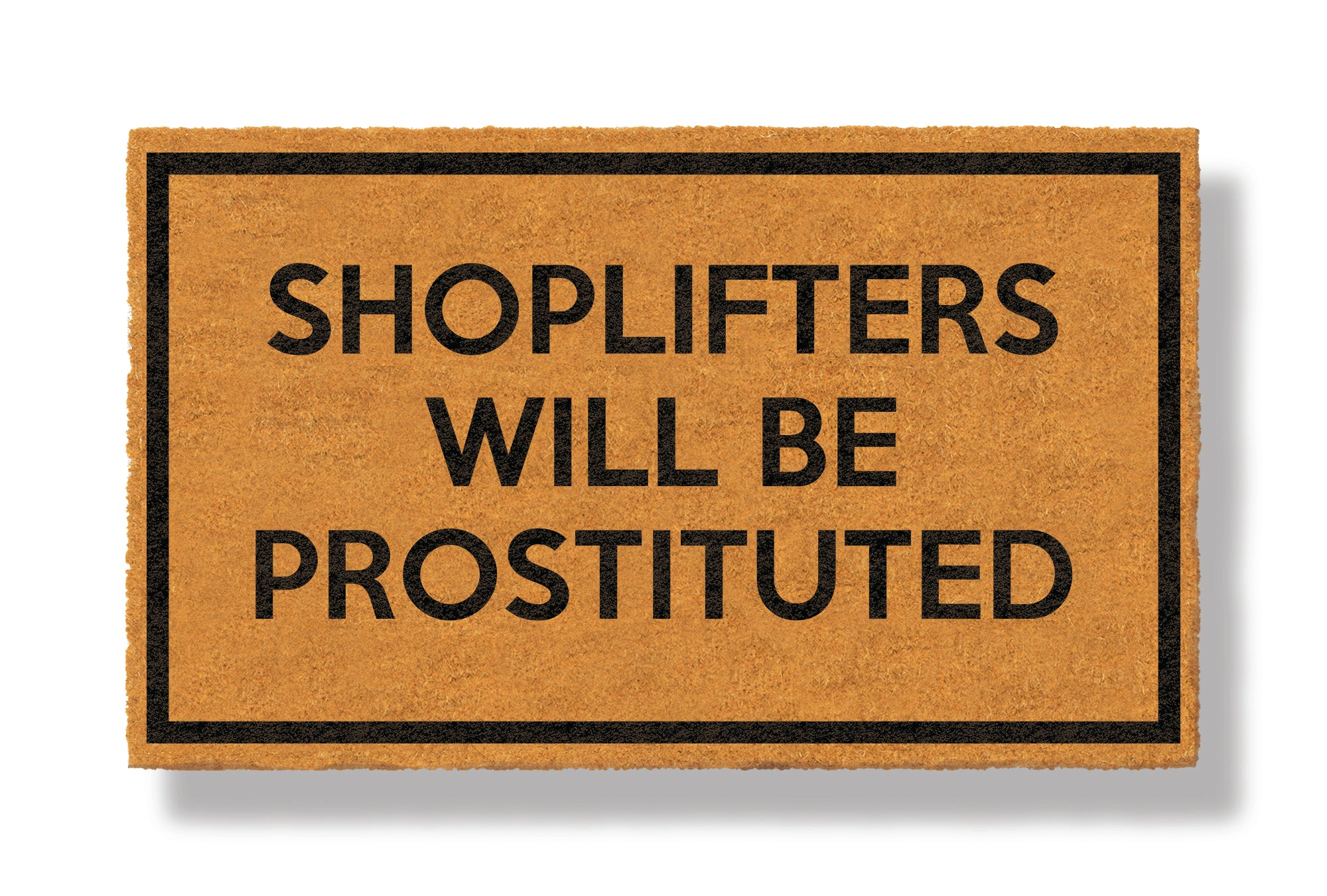 This coir welcome mat is a funny doormat on a white background with a drop shadow. The brown doormat has a black border and has black centered text that reads Shoplifters Will Be Prostituted.