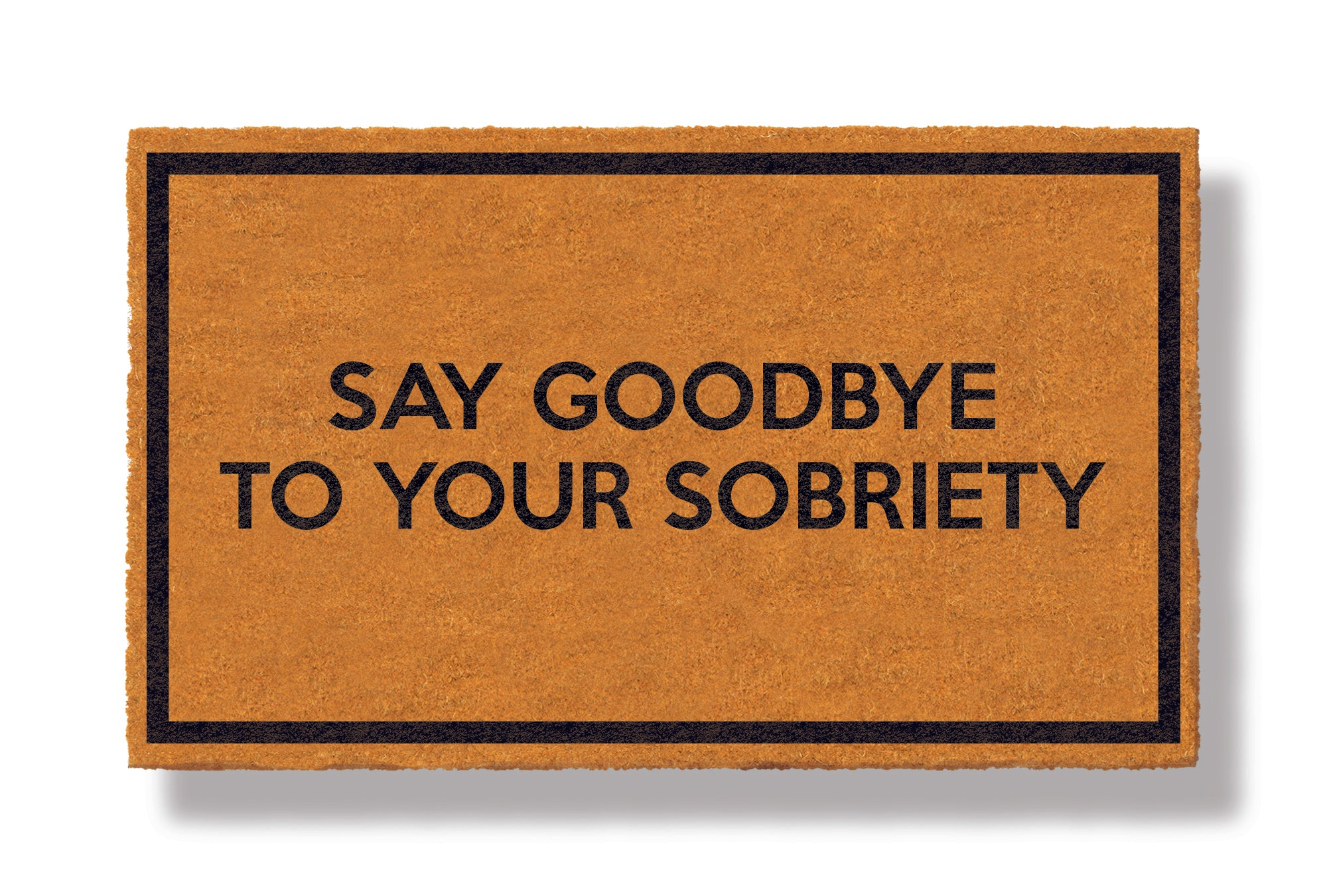 This coir welcome mat is a funny doormat on a white background with a drop shadow. The brown doormat has a black border and has black centered text that reads Say Goodbye To Your Sobriety.